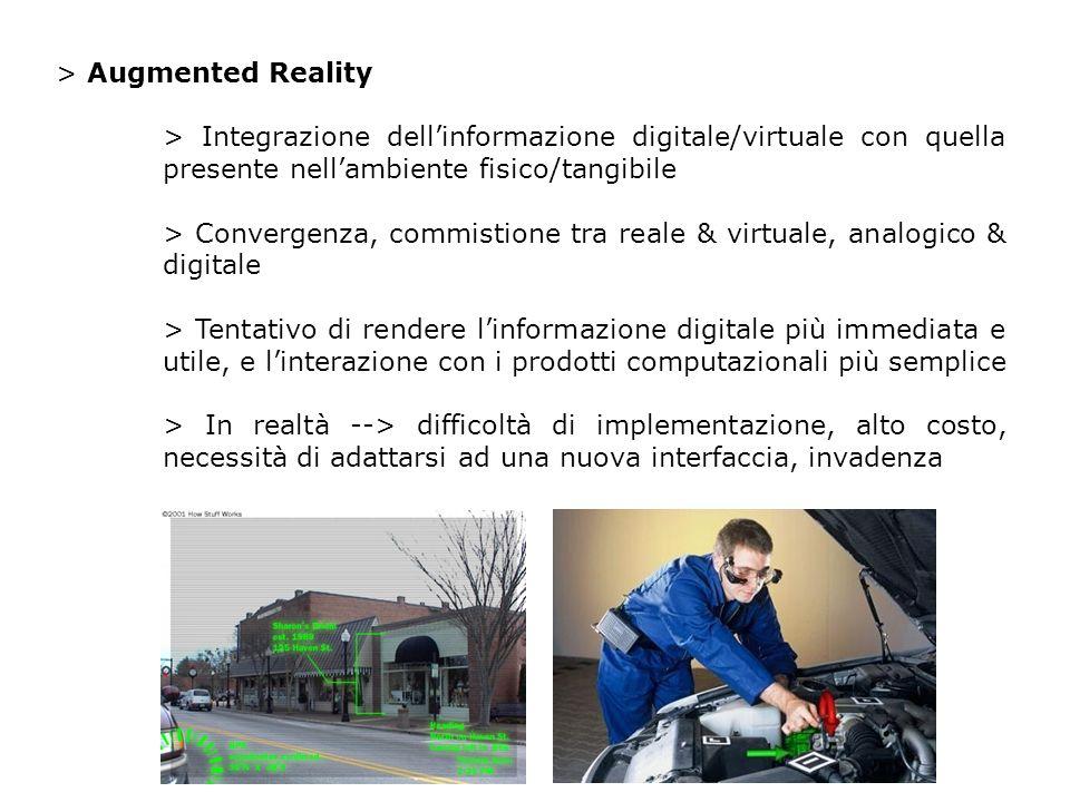 > Augmented Reality > Integrazione dellinformazione digitale/virtuale con quella presente nellambiente fisico/tangibile > Convergenza, commistione tra reale & virtuale, analogico & digitale > Tentativo di rendere linformazione digitale più immediata e utile, e linterazione con i prodotti computazionali più semplice > In realtà --> difficoltà di implementazione, alto costo, necessità di adattarsi ad una nuova interfaccia, invadenza