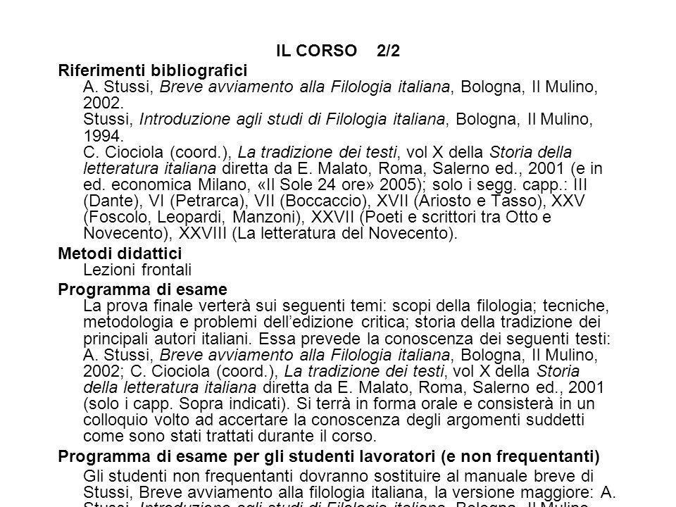 IL CORSO 2/2 Riferimenti bibliografici A. Stussi, Breve avviamento alla Filologia italiana, Bologna, Il Mulino, 2002. Stussi, Introduzione agli studi