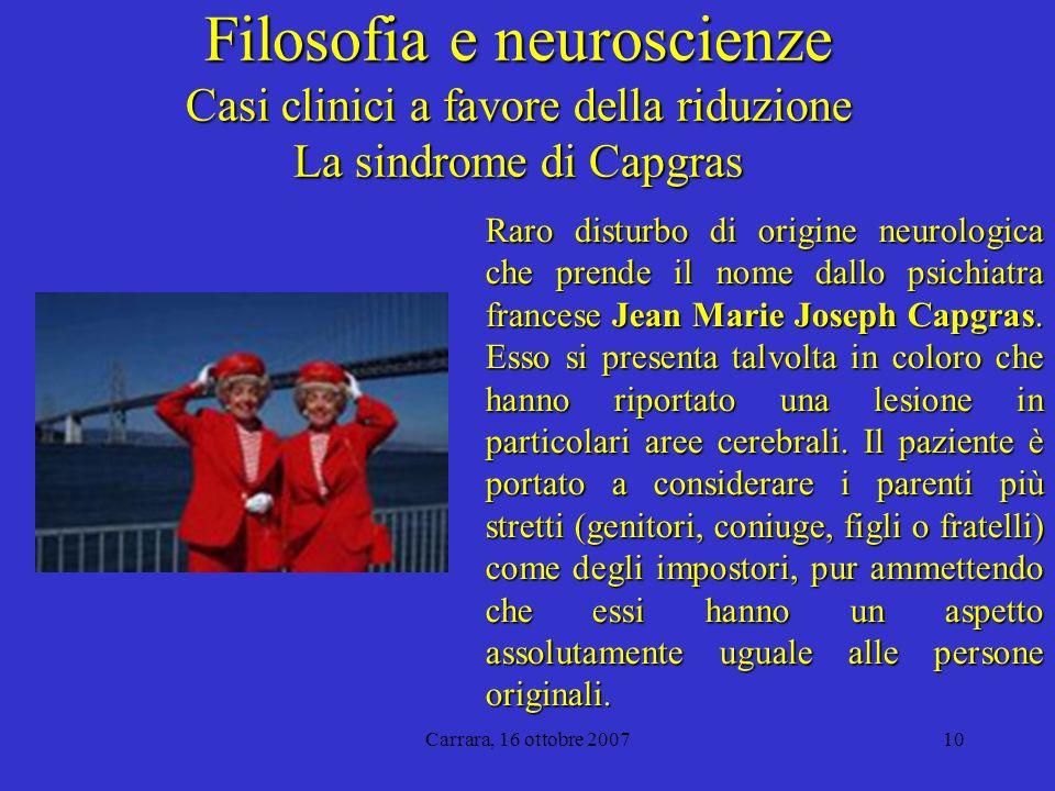 Carrara, 16 ottobre 200710 Filosofia e neuroscienze Casi clinici a favore della riduzione La sindrome di Capgras Raro disturbo di origine neurologica che prende il nome dallo psichiatra francese Jean Marie Joseph Capgras.