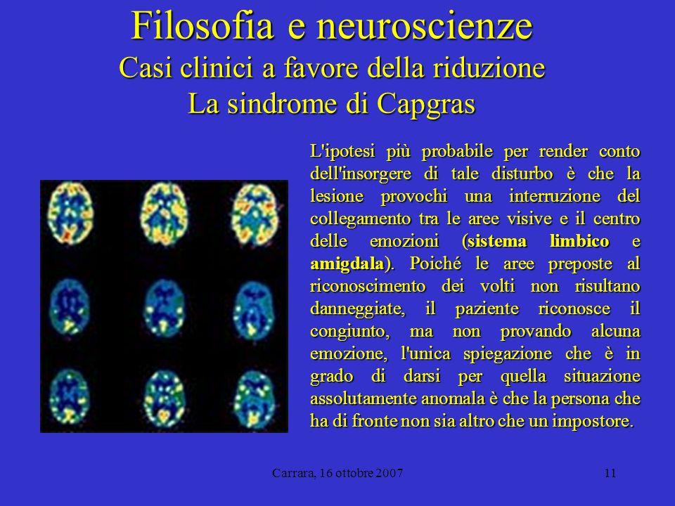 Carrara, 16 ottobre 200711 Filosofia e neuroscienze Casi clinici a favore della riduzione La sindrome di Capgras L ipotesi più probabile per render conto dell insorgere di tale disturbo è che la lesione provochi una interruzione del collegamento tra le aree visive e il centro delle emozioni (sistema limbico e amigdala).