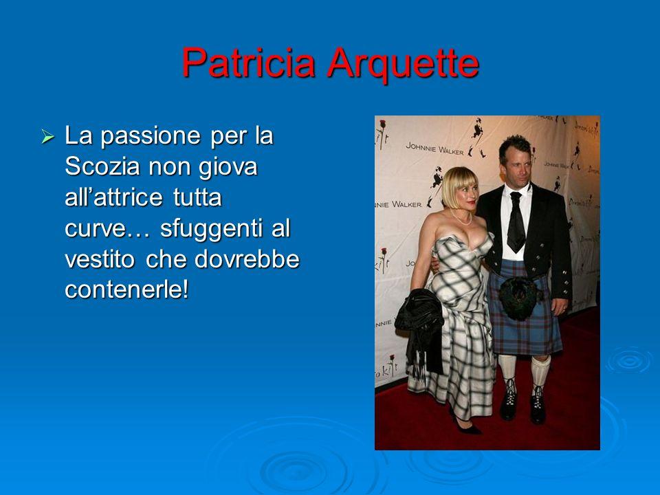 Patricia Arquette La passione per la Scozia non giova allattrice tutta curve… sfuggenti al vestito che dovrebbe contenerle! La passione per la Scozia