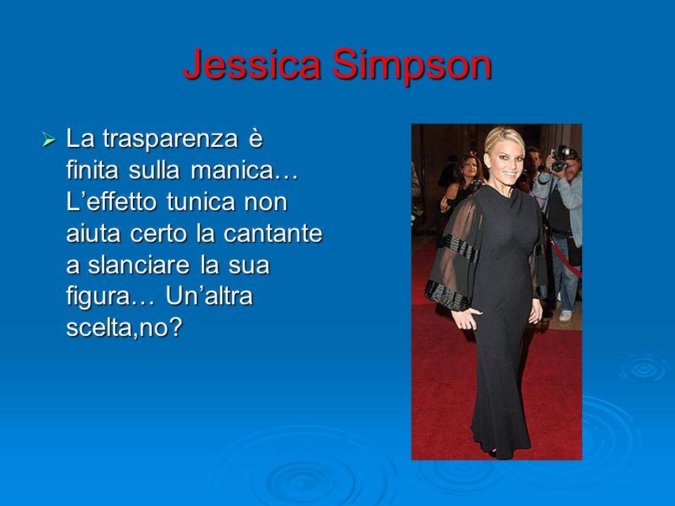 Jessica Simpson La trasparenza è finita sulla manica… Leffetto tunica non aiuta certo la cantante a slanciare la sua figura… Unaltra scelta,no? La tra