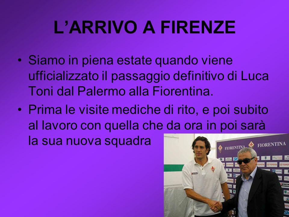LARRIVO A FIRENZE Siamo in piena estate quando viene ufficializzato il passaggio definitivo di Luca Toni dal Palermo alla Fiorentina.