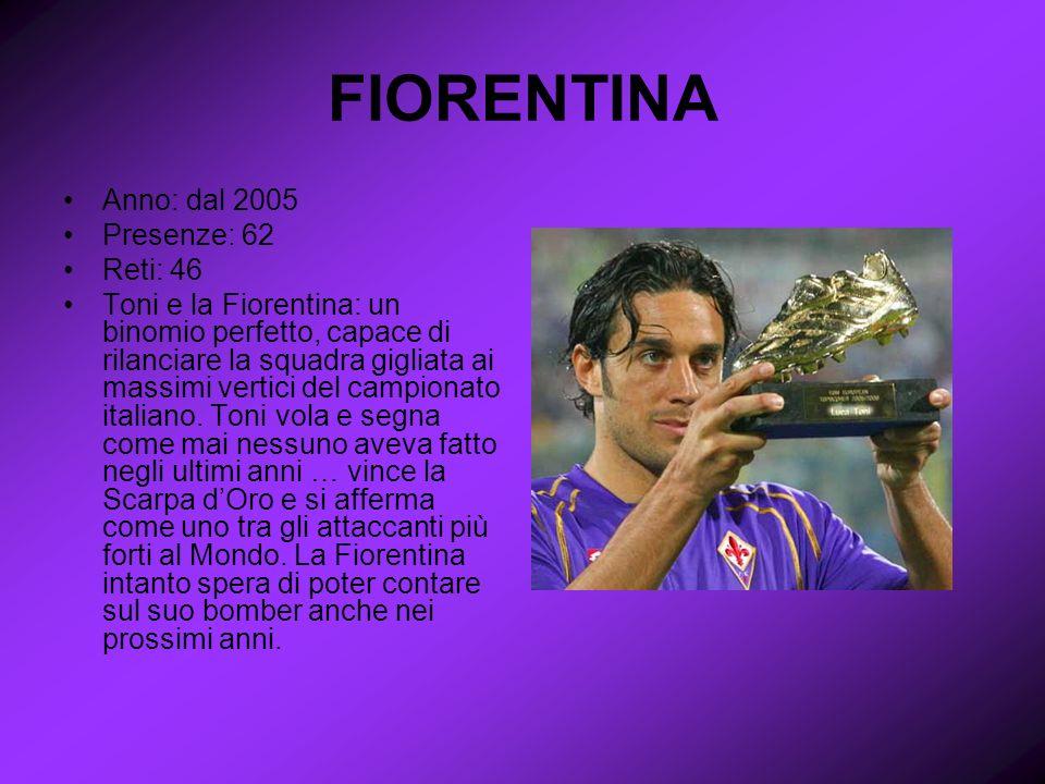 FIORENTINA Anno: dal 2005 Presenze: 62 Reti: 46 Toni e la Fiorentina: un binomio perfetto, capace di rilanciare la squadra gigliata ai massimi vertici del campionato italiano.