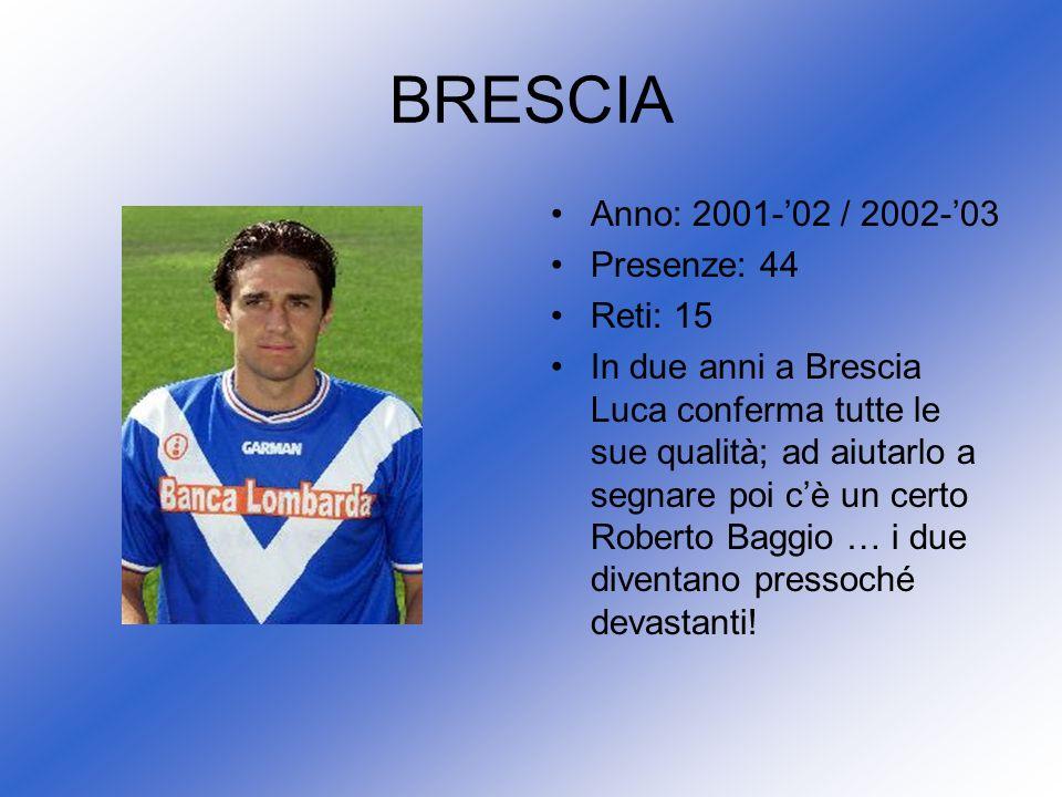 Anno: 2001-02 / 2002-03 Presenze: 44 Reti: 15 In due anni a Brescia Luca conferma tutte le sue qualità; ad aiutarlo a segnare poi cè un certo Roberto