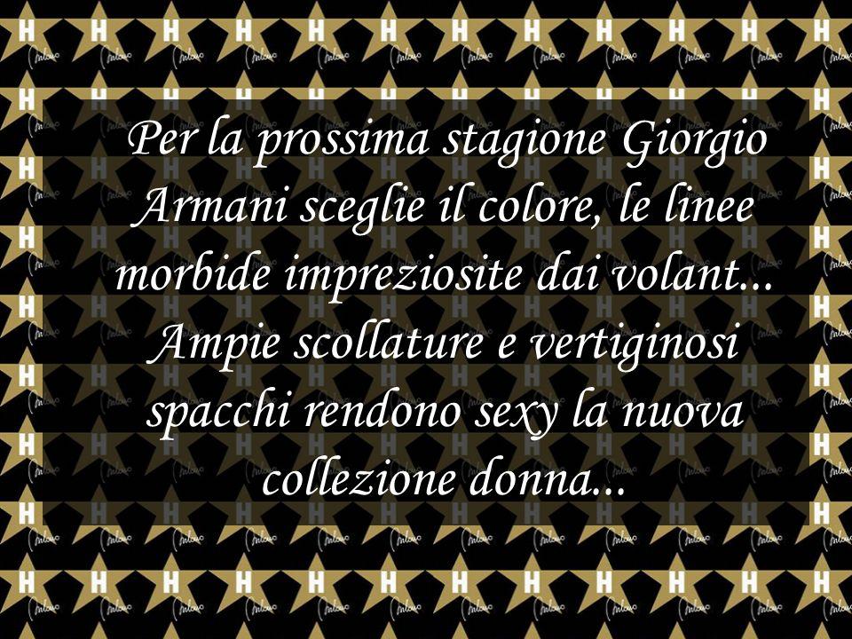 Per la prossima stagione Giorgio Armani sceglie il colore, le linee morbide impreziosite dai volant... Ampie scollature e vertiginosi spacchi rendono