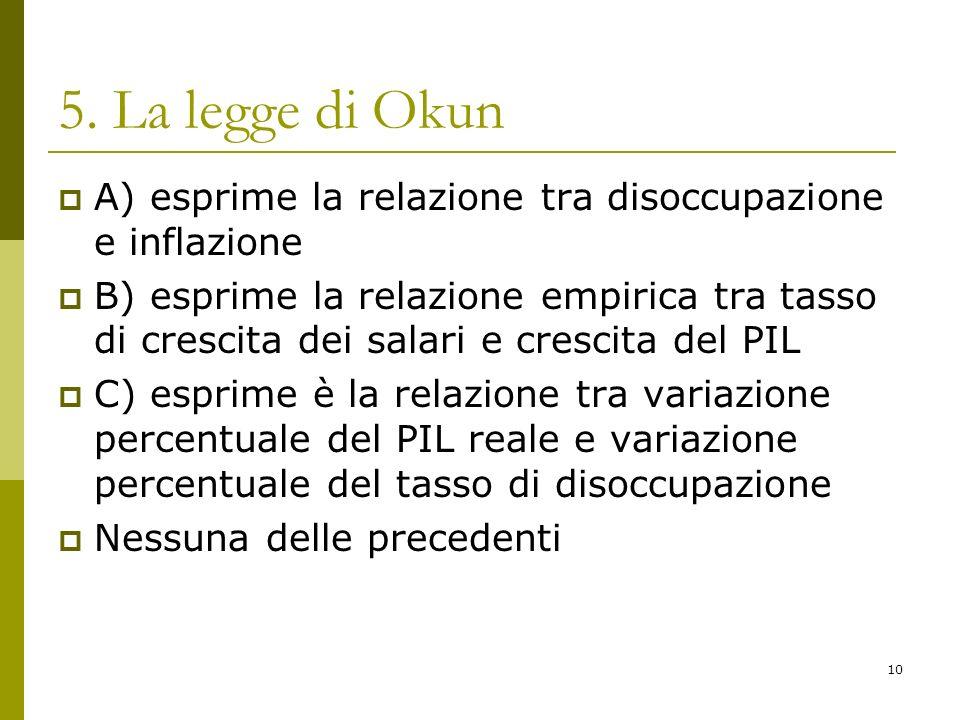 10 5. La legge di Okun A) esprime la relazione tra disoccupazione e inflazione B) esprime la relazione empirica tra tasso di crescita dei salari e cre