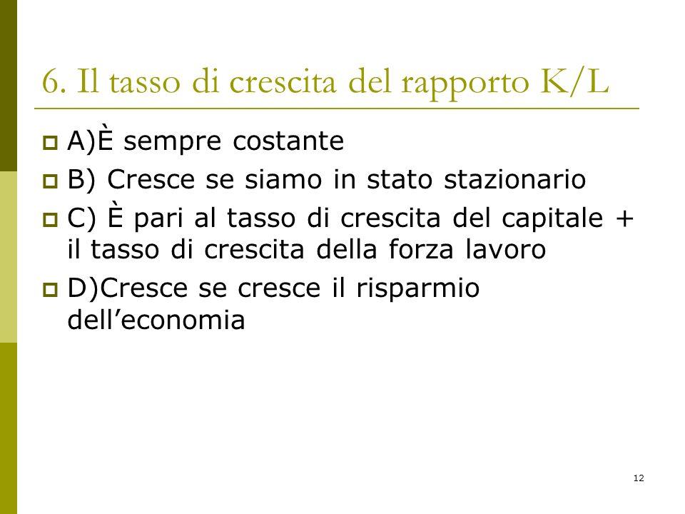 12 6. Il tasso di crescita del rapporto K/L A)È sempre costante B) Cresce se siamo in stato stazionario C) È pari al tasso di crescita del capitale +
