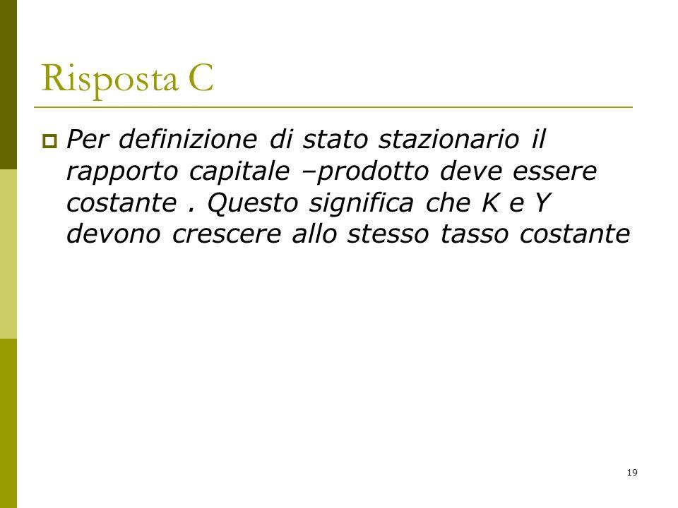 19 Risposta C Per definizione di stato stazionario il rapporto capitale –prodotto deve essere costante. Questo significa che K e Y devono crescere all