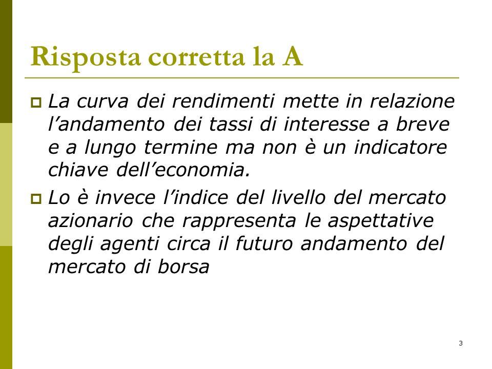 3 Risposta corretta la A La curva dei rendimenti mette in relazione landamento dei tassi di interesse a breve e a lungo termine ma non è un indicatore