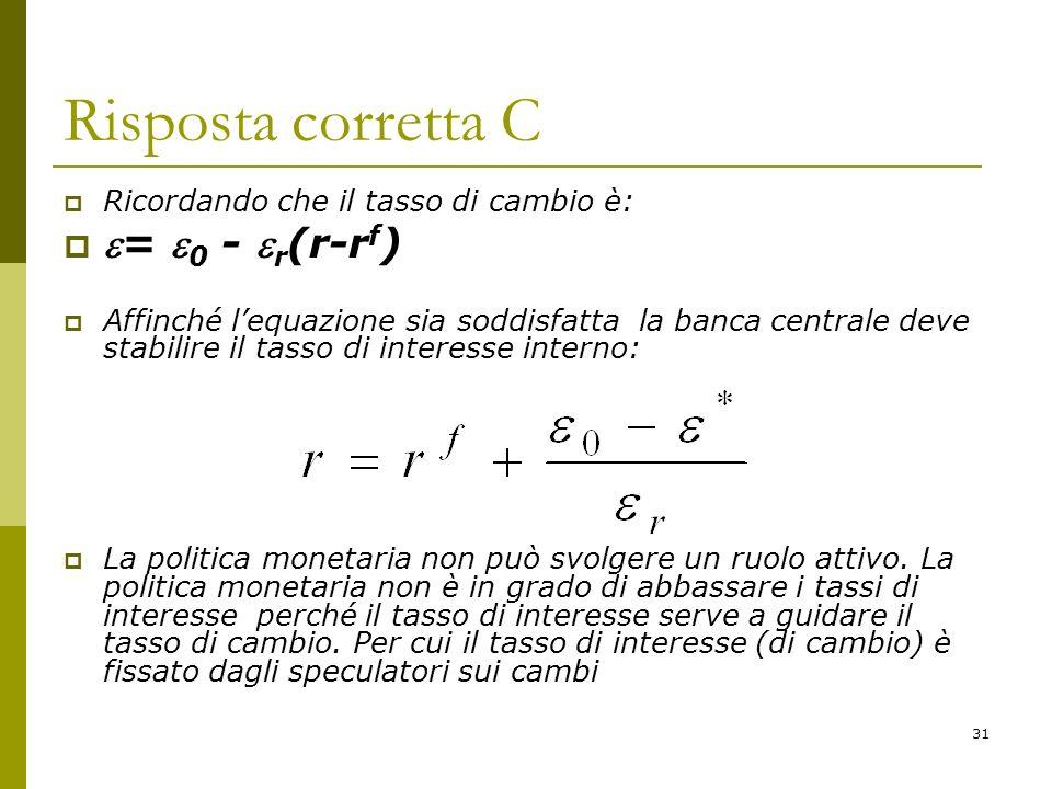 31 Risposta corretta C Ricordando che il tasso di cambio è: = 0 - r (r-r f ) Affinché lequazione sia soddisfatta la banca centrale deve stabilire il t