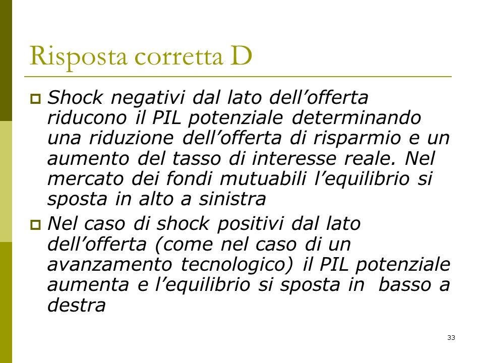 33 Risposta corretta D Shock negativi dal lato dellofferta riducono il PIL potenziale determinando una riduzione dellofferta di risparmio e un aumento