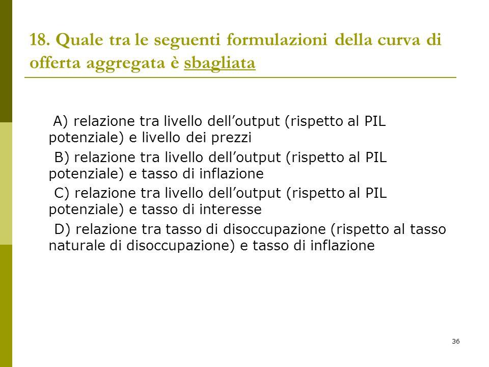 36 18. Quale tra le seguenti formulazioni della curva di offerta aggregata è sbagliata A) relazione tra livello delloutput (rispetto al PIL potenziale