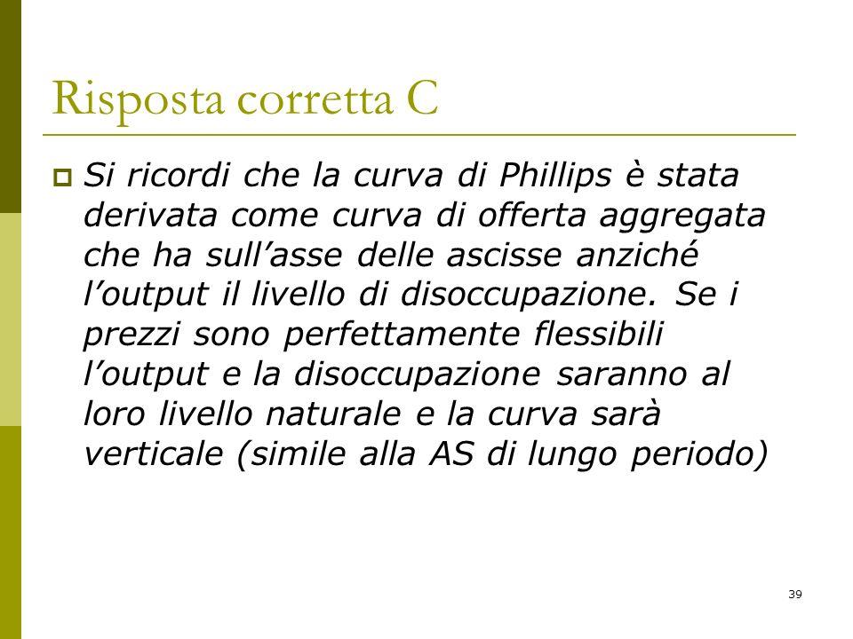 39 Risposta corretta C Si ricordi che la curva di Phillips è stata derivata come curva di offerta aggregata che ha sullasse delle ascisse anziché lout