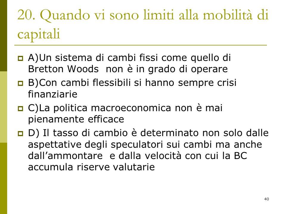 40 20. Quando vi sono limiti alla mobilità di capitali A)Un sistema di cambi fissi come quello di Bretton Woods non è in grado di operare B)Con cambi