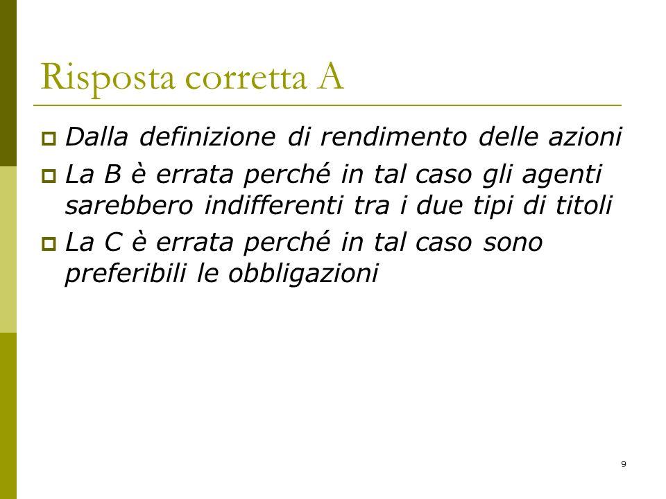9 Risposta corretta A Dalla definizione di rendimento delle azioni La B è errata perché in tal caso gli agenti sarebbero indifferenti tra i due tipi d