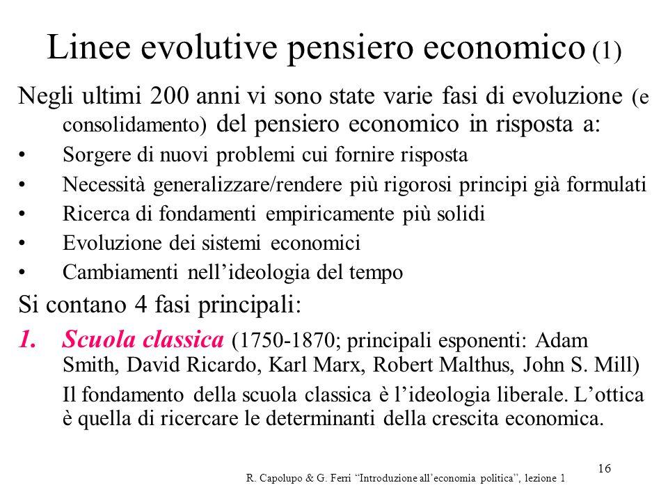 16 Linee evolutive pensiero economico (1) Negli ultimi 200 anni vi sono state varie fasi di evoluzione (e consolidamento) del pensiero economico in ri