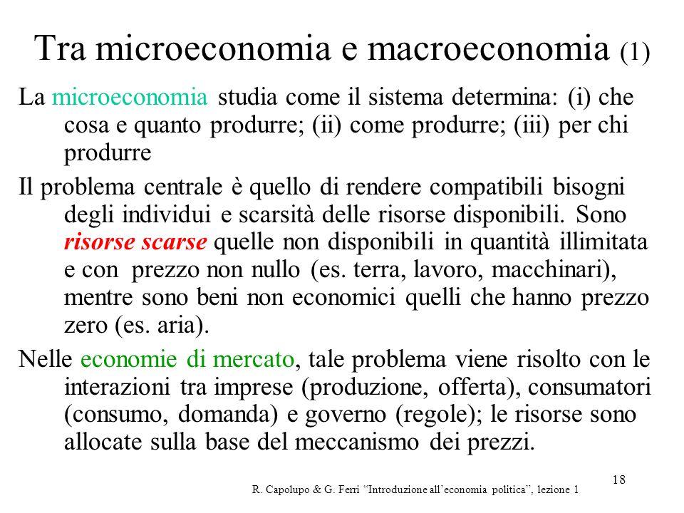 18 Tra microeconomia e macroeconomia (1) La microeconomia studia come il sistema determina: (i) che cosa e quanto produrre; (ii) come produrre; (iii)