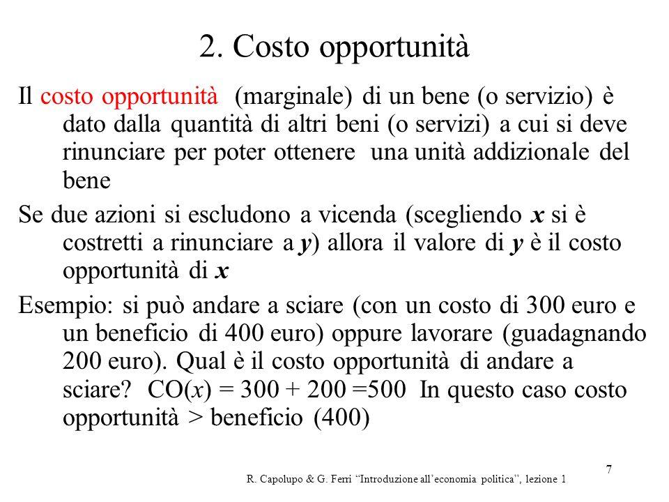7 2. Costo opportunità Il costo opportunità (marginale) di un bene (o servizio) è dato dalla quantità di altri beni (o servizi) a cui si deve rinuncia