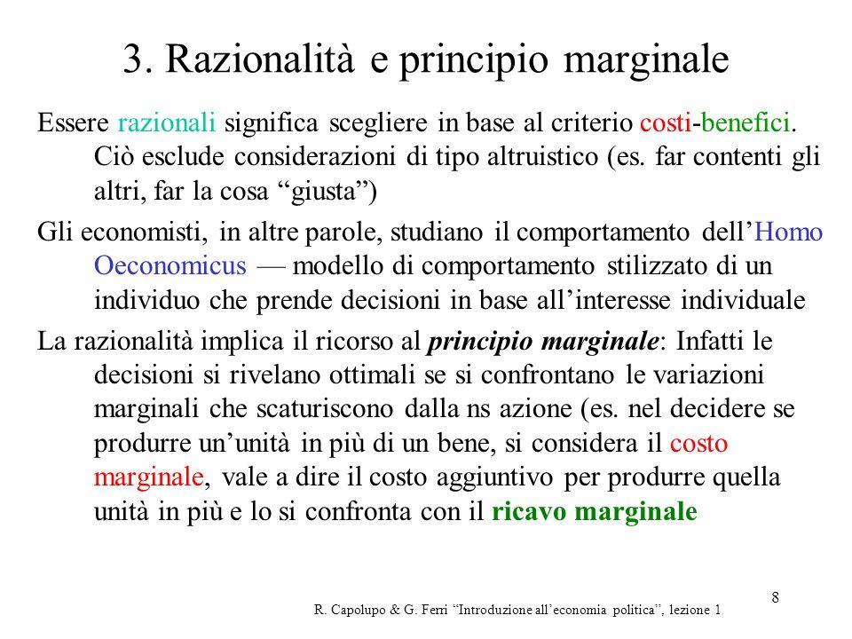 8 3. Razionalità e principio marginale Essere razionali significa scegliere in base al criterio costi-benefici. Ciò esclude considerazioni di tipo alt