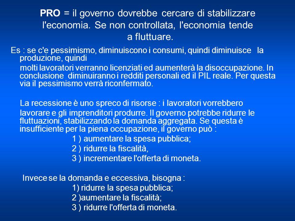 PRO = il governo dovrebbe cercare di stabilizzare l economia.