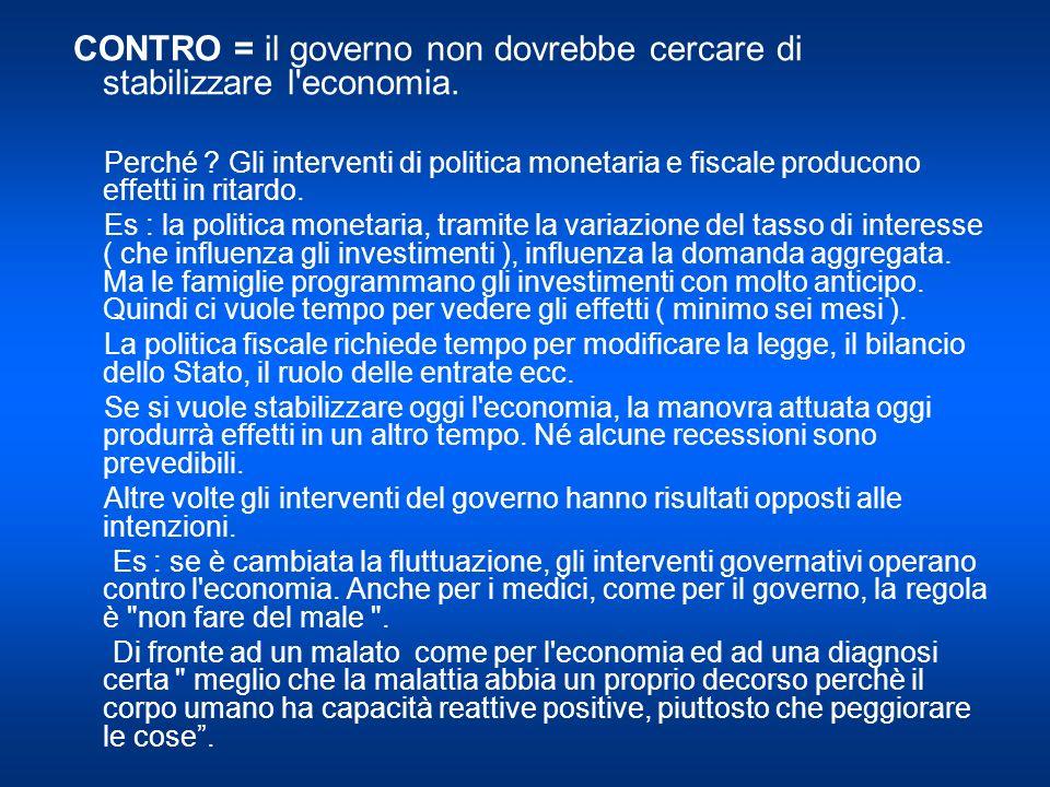 CONTRO = il governo non dovrebbe cercare di stabilizzare l economia.
