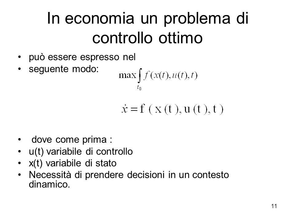 11 In economia un problema di controllo ottimo può essere espresso nel seguente modo: dove come prima : u(t) variabile di controllo x(t) variabile di