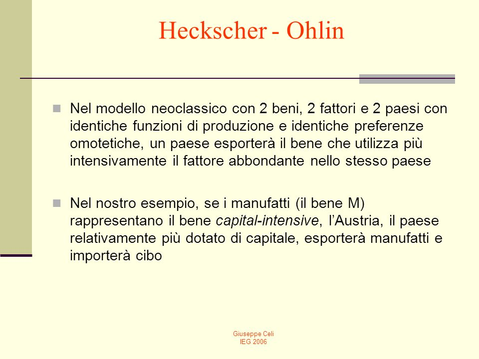 Giuseppe Celi IEG 2006 Heckscher - Ohlin Nel modello neoclassico con 2 beni, 2 fattori e 2 paesi con identiche funzioni di produzione e identiche pref