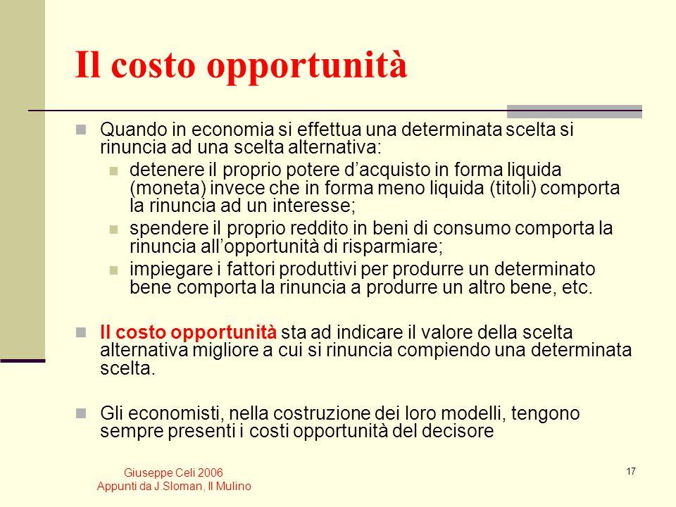 Giuseppe Celi 2006 Appunti da J.Sloman, Il Mulino 16 Scelta razionale Confronto tra costi (marginali) (inclusi i costi-opportunità) benefici (marginal