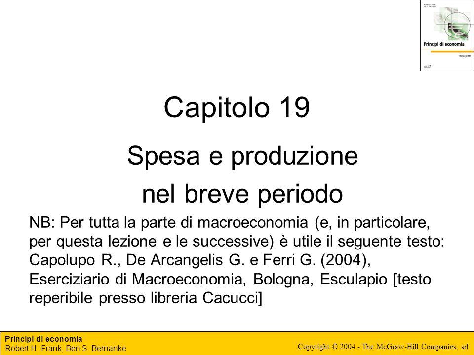Principi di economia Robert H. Frank, Ben S. Bernanke Copyright © 2004 - The McGraw-Hill Companies, srl Capitolo 19 Spesa e produzione nel breve perio