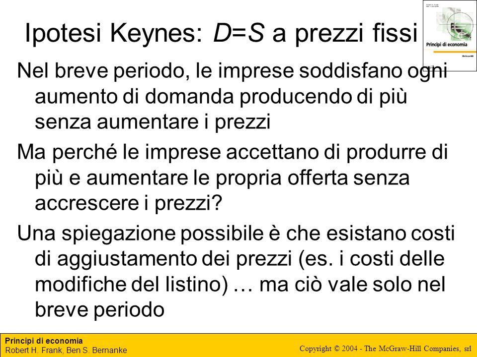 Principi di economia Robert H. Frank, Ben S. Bernanke Copyright © 2004 - The McGraw-Hill Companies, srl Ipotesi Keynes: D=S a prezzi fissi Nel breve p