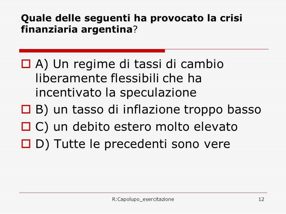 R:Capolupo_esercitazione12 Quale delle seguenti ha provocato la crisi finanziaria argentina? A) Un regime di tassi di cambio liberamente flessibili ch