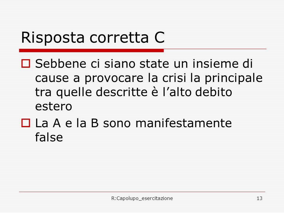 R:Capolupo_esercitazione13 Risposta corretta C Sebbene ci siano state un insieme di cause a provocare la crisi la principale tra quelle descritte è lalto debito estero La A e la B sono manifestamente false