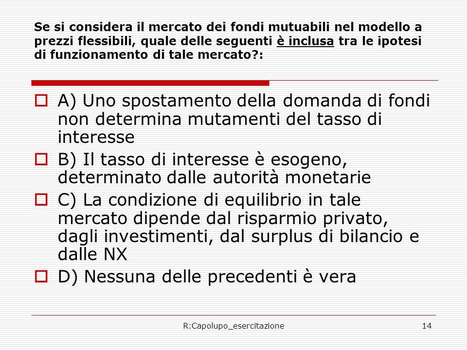 R:Capolupo_esercitazione14 Se si considera il mercato dei fondi mutuabili nel modello a prezzi flessibili, quale delle seguenti è inclusa tra le ipotesi di funzionamento di tale mercato : A) Uno spostamento della domanda di fondi non determina mutamenti del tasso di interesse B) Il tasso di interesse è esogeno, determinato dalle autorità monetarie C) La condizione di equilibrio in tale mercato dipende dal risparmio privato, dagli investimenti, dal surplus di bilancio e dalle NX D) Nessuna delle precedenti è vera