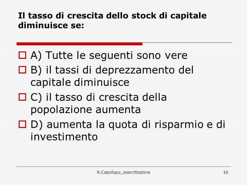 R:Capolupo_esercitazione16 Il tasso di crescita dello stock di capitale diminuisce se: A) Tutte le seguenti sono vere B) il tassi di deprezzamento del capitale diminuisce C) il tasso di crescita della popolazione aumenta D) aumenta la quota di risparmio e di investimento