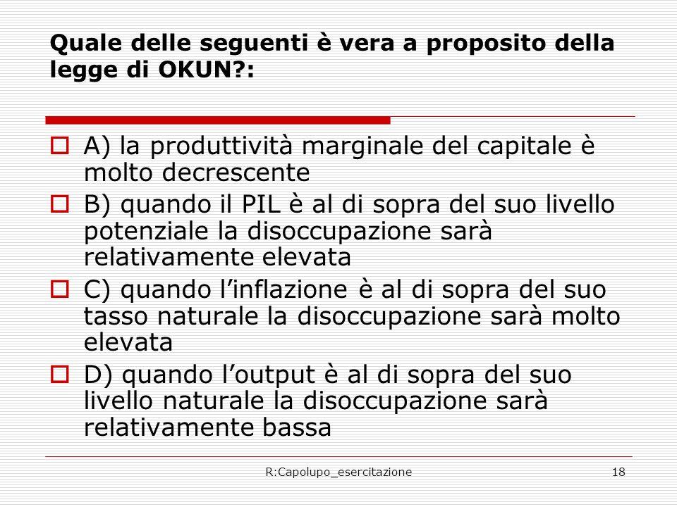 R:Capolupo_esercitazione18 Quale delle seguenti è vera a proposito della legge di OKUN?: A) la produttività marginale del capitale è molto decrescente