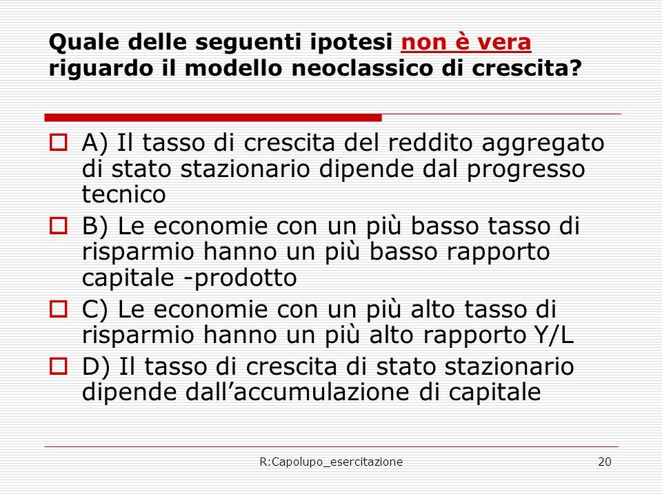 R:Capolupo_esercitazione20 Quale delle seguenti ipotesi non è vera riguardo il modello neoclassico di crescita? A) Il tasso di crescita del reddito ag