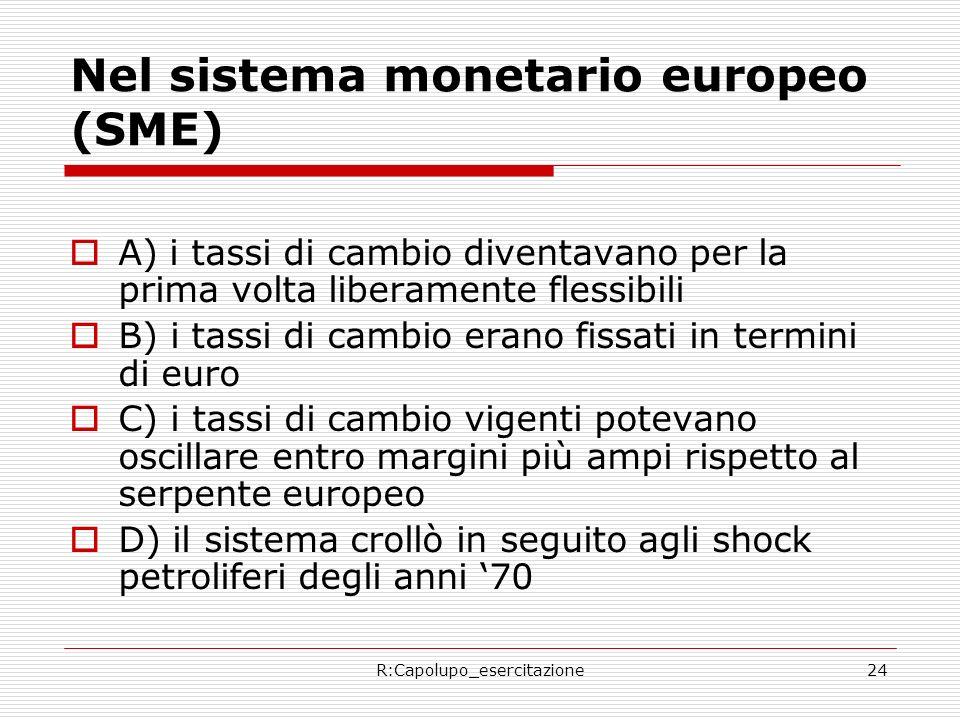 R:Capolupo_esercitazione24 Nel sistema monetario europeo (SME) A) i tassi di cambio diventavano per la prima volta liberamente flessibili B) i tassi di cambio erano fissati in termini di euro C) i tassi di cambio vigenti potevano oscillare entro margini più ampi rispetto al serpente europeo D) il sistema crollò in seguito agli shock petroliferi degli anni 70