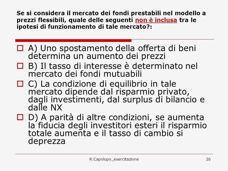 R:Capolupo_esercitazione26 Se si considera il mercato dei fondi prestabili nel modello a prezzi flessibili, quale delle seguenti non è inclusa tra le ipotesi di funzionamento di tale mercato : A) Uno spostamento della offerta di beni determina un aumento dei prezzi B) Il tasso di interesse è determinato nel mercato dei fondi mutuabili C) La condizione di equilibrio in tale mercato dipende dal risparmio privato, dagli investimenti, dal surplus di bilancio e dalle NX D) A parità di altre condizioni, se aumenta la fiducia degli investitori esteri il risparmio totale aumenta e il tasso di cambio si deprezza