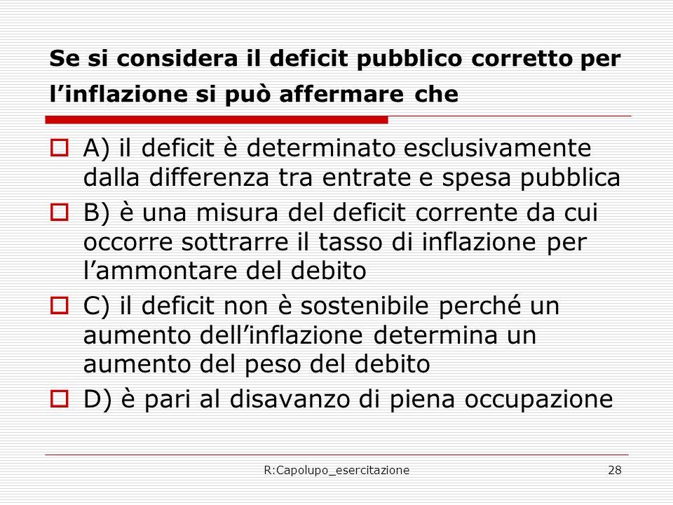R:Capolupo_esercitazione28 Se si considera il deficit pubblico corretto per linflazione si può affermare che A) il deficit è determinato esclusivament
