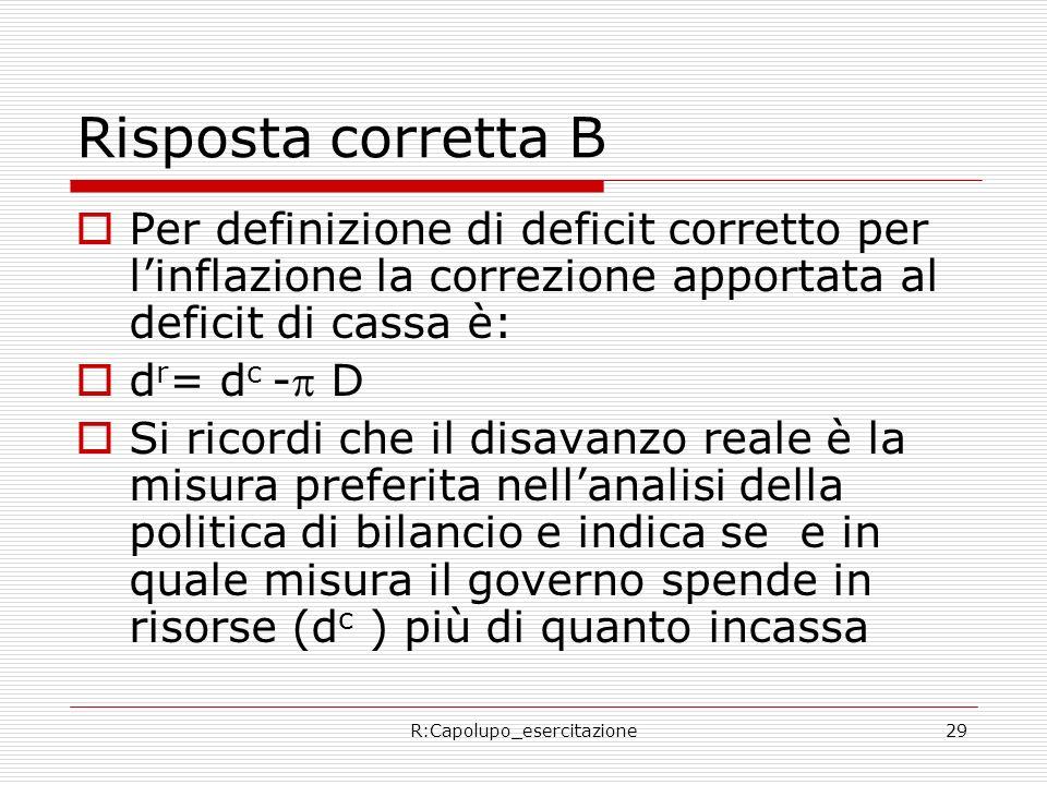 R:Capolupo_esercitazione29 Risposta corretta B Per definizione di deficit corretto per linflazione la correzione apportata al deficit di cassa è: d r