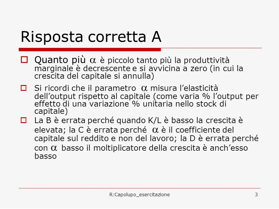 R:Capolupo_esercitazione3 Risposta corretta A Quanto più è piccolo tanto più la produttività marginale è decrescente e si avvicina a zero (in cui la crescita del capitale si annulla) Si ricordi che il parametro misura lelasticità delloutput rispetto al capitale (come varia % loutput per effetto di una variazione % unitaria nello stock di capitale) La B è errata perché quando K/L è basso la crescita è elevata; la C è errata perché è il coefficiente del capitale sul reddito e non del lavoro; la D è errata perché con basso il moltiplicatore della crescita è anchesso basso