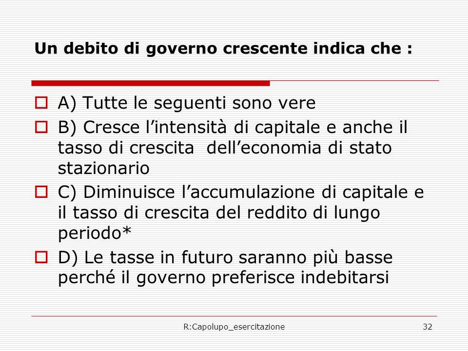 R:Capolupo_esercitazione32 Un debito di governo crescente indica che : A) Tutte le seguenti sono vere B) Cresce lintensità di capitale e anche il tass