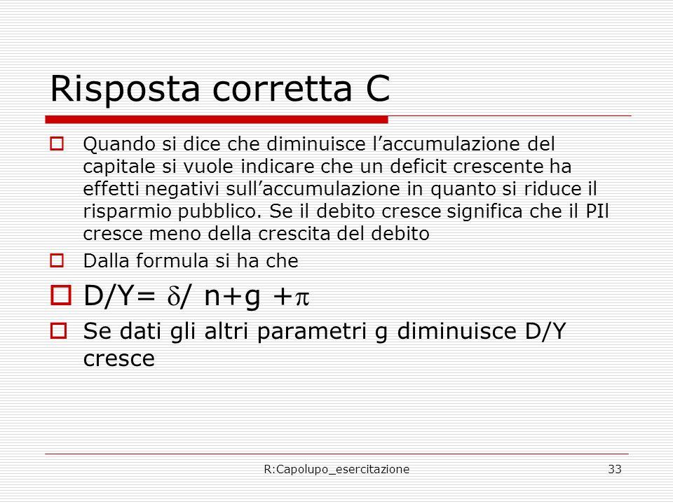 R:Capolupo_esercitazione33 Risposta corretta C Quando si dice che diminuisce laccumulazione del capitale si vuole indicare che un deficit crescente ha