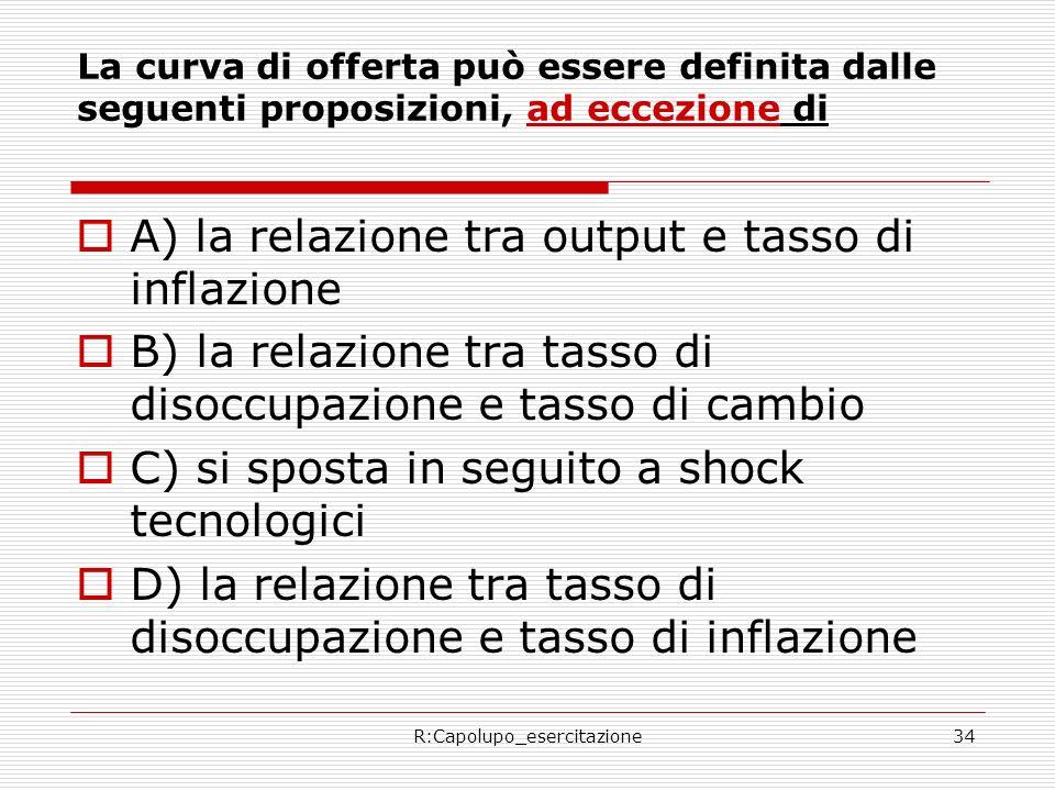 R:Capolupo_esercitazione34 La curva di offerta può essere definita dalle seguenti proposizioni, ad eccezione di A) la relazione tra output e tasso di inflazione B) la relazione tra tasso di disoccupazione e tasso di cambio C) si sposta in seguito a shock tecnologici D) la relazione tra tasso di disoccupazione e tasso di inflazione