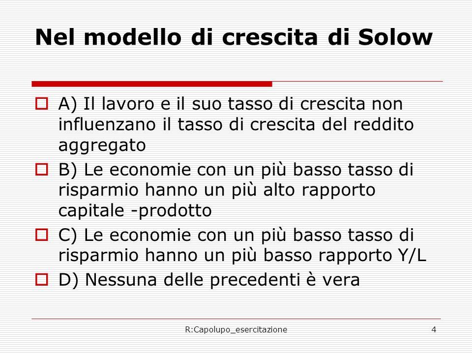 R:Capolupo_esercitazione4 Nel modello di crescita di Solow A) Il lavoro e il suo tasso di crescita non influenzano il tasso di crescita del reddito aggregato B) Le economie con un più basso tasso di risparmio hanno un più alto rapporto capitale -prodotto C) Le economie con un più basso tasso di risparmio hanno un più basso rapporto Y/L D) Nessuna delle precedenti è vera