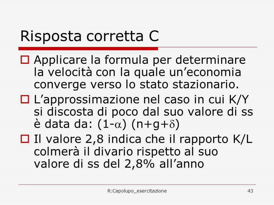 R:Capolupo_esercitazione43 Risposta corretta C Applicare la formula per determinare la velocità con la quale uneconomia converge verso lo stato stazio