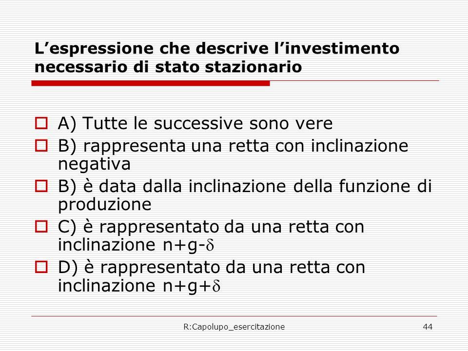 R:Capolupo_esercitazione44 Lespressione che descrive linvestimento necessario di stato stazionario A) Tutte le successive sono vere B) rappresenta una