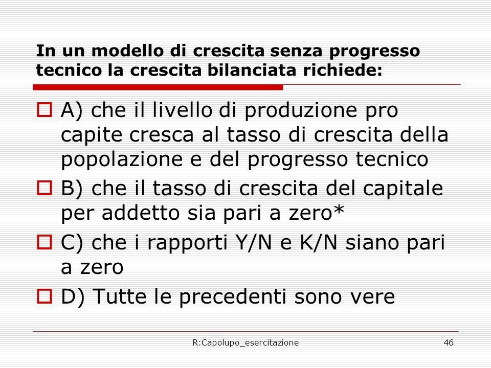 R:Capolupo_esercitazione46 In un modello di crescita senza progresso tecnico la crescita bilanciata richiede: A) che il livello di produzione pro capi