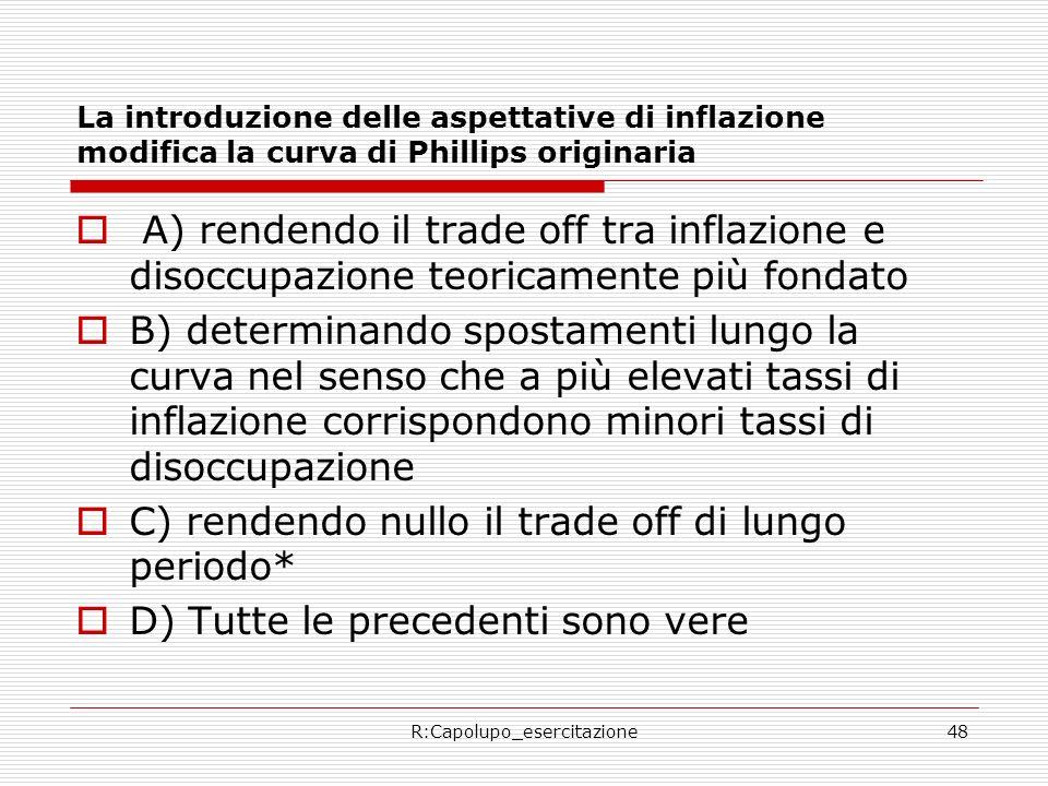 R:Capolupo_esercitazione48 La introduzione delle aspettative di inflazione modifica la curva di Phillips originaria A) rendendo il trade off tra infla